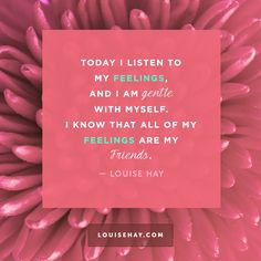 Today I listen to my feelings, and I am gentle with myself. I know that all of my feelings are my friends.
