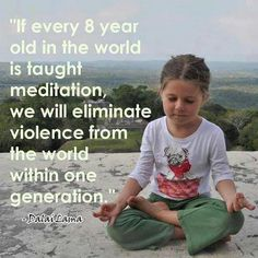 If every 8 year old in the world is taught meditation, we will eliminate violence from the world within one generation. ~ Dalai Lama