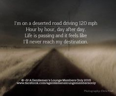 I'm on a deserted road driving 120 mph. Hour by hour, day after day. Life is passing and it feels like I'll never reach my destination.