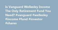 Is Vanguard Wellesley Income The Only Retirement Fund You Need? #vanguard #wellesley #income #fund #investor #shares http://game.nef2.com/is-vanguard-wellesley-income-the-only-retirement-fund-you-need-vanguard-wellesley-income-fund-investor-shares/  # Is Vanguard Wellesley Income The Only Retirement Fund You Need? Vanguard Wellesley Income Fund's combination of conservative allocation, low expenses, and a solid long-term performance record makes it an ideal choice for retirees. The fund has…