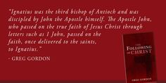 """Ignatius was the third bishop of Antioch and was discipled by John the Apostle himself. The Apostle John, who passed on the true faith of Jesus Christ through letters such as 1 John, passed on the faith, once delivered to the saints, to Ignatius."" - Greg Gordon"