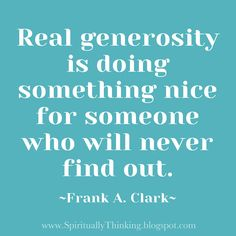 "love love this!! ""Real generosity is doing something nice for someone who will never find out.""  ~Frank A. Clark~"