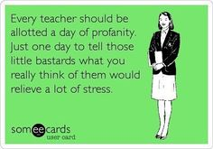 Free and Funny Teacher Week Ecard: Every teacher should be allotted a day of profanity. Just one day to tell those little bastards what you really think of them would relieve a lot Create and send your own custom Teacher Week ecard. Teacher Humour, Bad Teacher, Teacher Stuff, Teacher Sayings, Funny Teacher Memes, Teacher Tired, Teacher Cartoon, Funny Memes, Teacher Binder