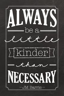 Be a little kinder than necessary .......this saying travels in my car everywhere with me!