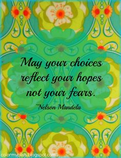 May your choices reflect your hopes not your fears. - Nelson Mandela