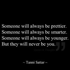 Someone will always be prettier. Someone will always be smarter. Someone will always be younger. But they will never be you.