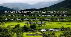 Quote of the day: the past only had whatever power you gave it. life was what you made it and if you wanted something different from what you had, it was up to you to make it happen. - Sara Zarr  ► View quote in www.lifequotes-uk.co.uk/60062 ► Customize image www.lifequotes-uk.co.uk/customize-image/60062/600x315 ► More quotes in www.lifequotes-uk.co.uk #LifeQuotes #QuoteOfTheDay #Quotes #Life