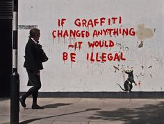 If graffiti changed anything ~it would be illegal. Banksy