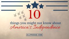 Here are 10 things you might not know about our America's Independence Day:
