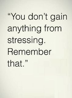 Quotes Stressing is not going to help you, neither will make things better.