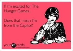 Your e cards: If I'm excited for The Hunger Games... Does that mean I'm from the Capitol?