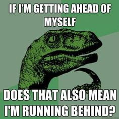 'If I'm Getting Ahead of Myself, Does That Also Mean I'm Running Behind?' -Philosoraptor