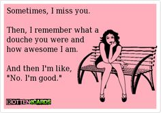 "Sometimes, I miss you. Then, I remember what a douche you were and how awesome I am. And then I'm like, ""No. I'm good."""