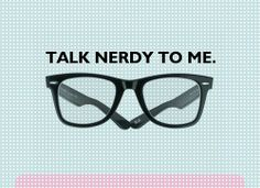 I like nerdy talk