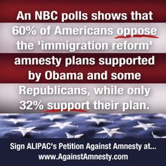 An NBC Poll shows that 60% of Americans oppose the 'immigration reform' amnesty plans supported by Obama and some Republicans, while only 32% support their plan.  Sign ALIPAC's Petition Against Amnesty at www.AgainstAmnesty.com