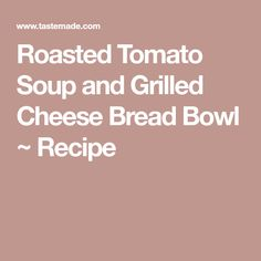 Roasted Tomato Soup and Grilled Cheese Bread Bowl ~ Recipe