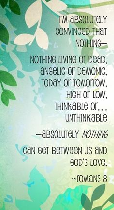 """** Romans 8:38-39 (MSG) - """"I'm absolutely convinced that nothing -- nothing living or dead, angelic or demonic, today or tomorrow, high or low, thinkable or unthinkable -- absolutely nothing can get between us and God's love."""" **"""