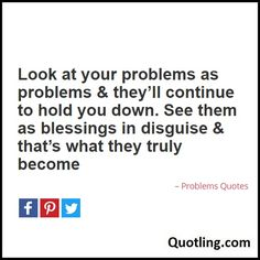 Look at your problems as problems & they'll continue to hold you down. See them as blessings in disguise - Problems Quote Problem Quotes, Hold On, Blessed, Thoughts, Office Ideas, Blessings, Life, Desk Ideas, Ideas