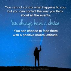 You cannot control what happens to you, but you can control the way you think about all the events. You always have a choice. You can choose to face them with a positive mental attitude. -Roy Bennett