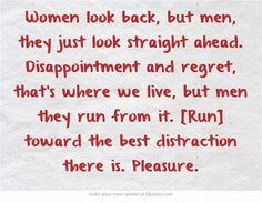 Women look back, but men, they just look straight ahead. Disappointment and regret, that's where we live, but men they run from it. [Run] toward the best distraction there is. Pleasure.
