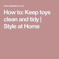 How to: Keep toys clean and tidy | Style at Home