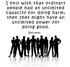 I only wish that ordinary people had an unlimited capacity for doing harm; then they might have an unlimited power for doing good. - Socrates