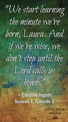 """""""We start learning the minute we're born, Laura. And if we're wise, we don't stop until the Lord calls us home."""" ~ Caroline; Season 1, Episode 2 of Little House on the Prairie."""