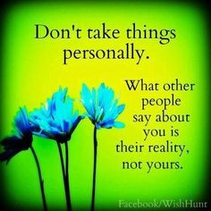 Don't take things personally. What other people say about you is their reality not yours.