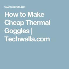 How to Make Cheap Thermal Goggles   Techwalla.com