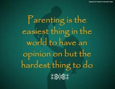 Parenting is the easiest thing in the world to have an opinion on but the hardest thing to do.