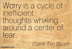 Worry is a cycle of inefficient thoughts whirling around a center of fear. Corrie Ten Boom