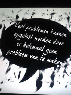 Veel problemen kunnen opgelost worden door er helemaal geen probleem van te maken.