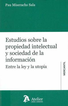 Estudios sobre propiedad intelectual y sociedad de la información : entre la ley y la utopía / Pau Miserachs Sala, 2014