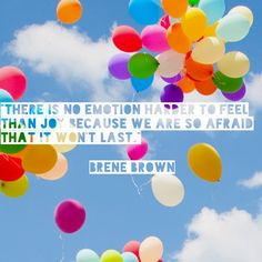 There is no emotion harder to feel than joy because we are so afraid that it won't last. Brene Brown
