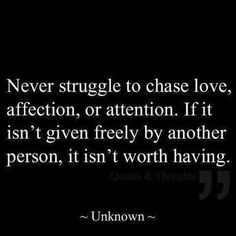 Don't chase love! If it isn't given freely, it isn't worth having.