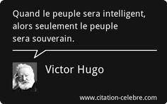 """Quand le peuple sera intelligent, alors seulement le peuple sera souverain."" Victor Hugo."