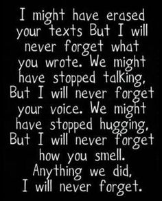 Of course I will never forget about you, we had a pretty good time together. But since we no longer are, these are the memories I will keep in their own special place. truth