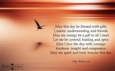 May this day be blessed with gifts Lessons, understanding and friends May my energy be a gift to all I meet Let me be centered, healing and open May I face the day with courage kindness, insight and compassion May my spirit and body, honor this day #blessing #compassion #courage #healing