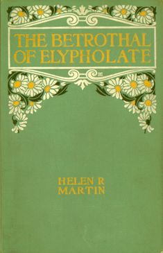 Helen Reimensnyder Martin. The Betrothal of Elypholate and Other Tales of the Pennsylvania Dutch. New York: The Century Co., 1907.  Illustrated by: Charlotte Harding and Alice Barber Stephens  Cover Design by: Decorative Designers  Gift of: The John Livezey Fund