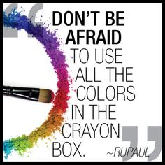 """""""Don't be afraid to use all the colors in the crayon box."""" - Ru Paul"""