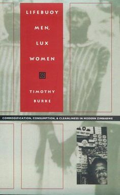 Lifebuoy Men, Lux Women: Commodification, Consumption, and Cleanliness in Modern Zimbabwe (Body, Commodity, Text)
