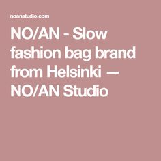 NO/AN - Slow fashion bag brand from Helsinki — NO/AN Studio