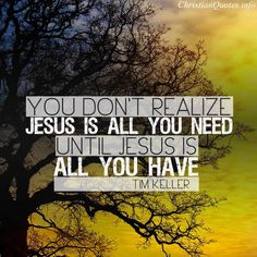 Tim Keller Quote - Jesus is All You Need |  For more Christian and inspirational quotes, visit www.ChristianQuotes.info #Christianquotes