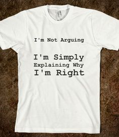I'm Not Arguing. I'm Simply Explaining Why I'm Right t-shirt. There's really nothing to argue about when you know you got it right. http://skreened.com/smarteeshirz/i-m-not-arguing