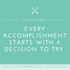 Every accomplishment starts with a decision to try. A quote from an Unknown author, featured on the motivational quotes page at DualArrowMarketing.com/quotes