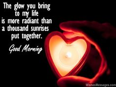 The glow you bring to my life is more radiant than a thousand sunrises put together. Good Morning. via WishesMessages.com
