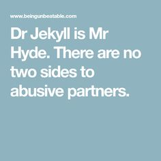 Dr Jekyll is Mr Hyde. There are no two sides to abusive partners.