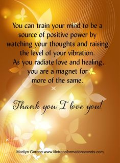 You can train your mind to be a source of positive power by watching your thoughts and raising the level of your vibration. As you radiate love and healing, you are a magnet for more of the same. In this way, you can bring more light and healing to yourself and to all beings in the world. Thank you; I love you! Marilyn Gordon.www.lifetransformationsecrets.com
