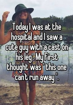 """Today I was at the hospital and I saw a cute guy with a cast on his leg . My first thought was """" this one can't run away """"."""