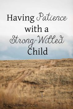 Having Patience with a Strong-Willed Child. These things have everything to do with YOU and not your child, which is good news. That means you have complete control.